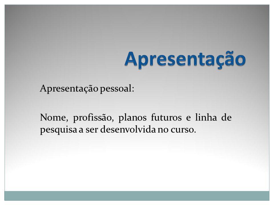 Apresentação pessoal: Nome, profissão, planos futuros e linha de pesquisa a ser desenvolvida no curso.