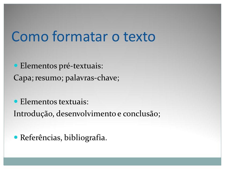 Como formatar o texto Elementos pré-textuais: Capa; resumo; palavras-chave; Elementos textuais: Introdução, desenvolvimento e conclusão; Referências,