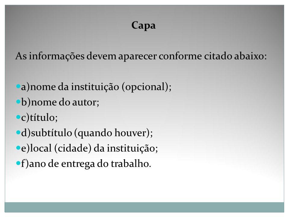 Capa As informações devem aparecer conforme citado abaixo: a)nome da instituição (opcional); b)nome do autor; c)título; d)subtítulo (quando houver); e