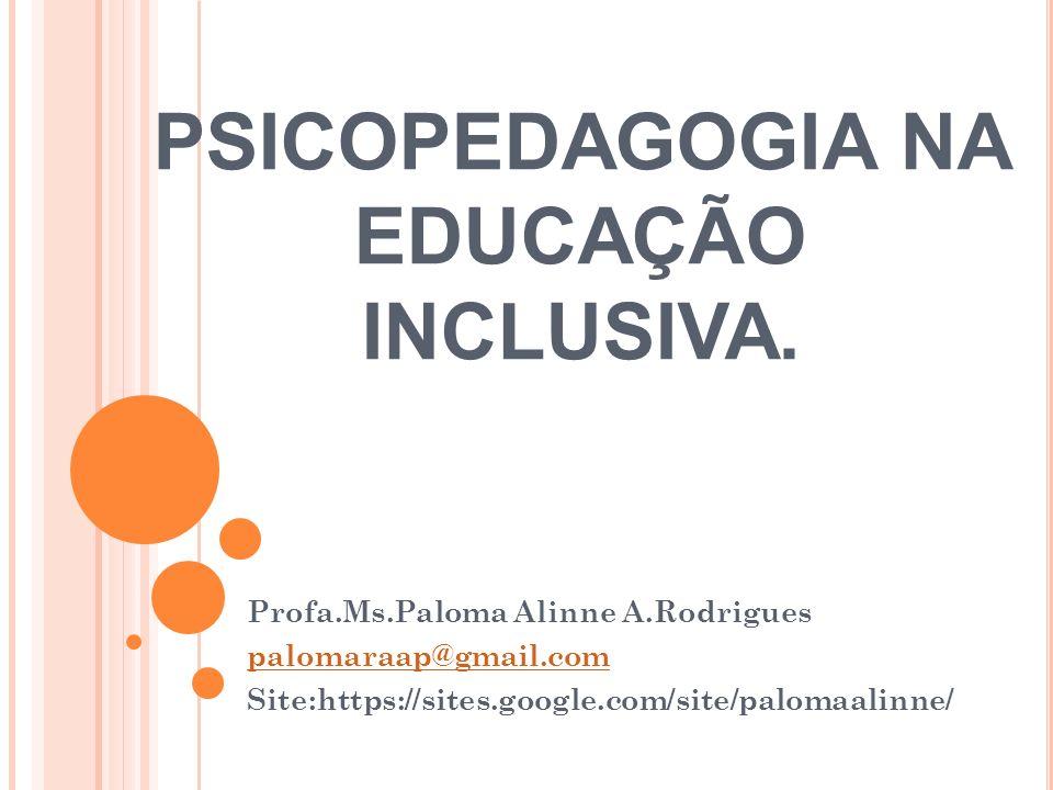 PSICOPEDAGOGIA NA EDUCAÇÃO INCLUSIVA. Profa.Ms.Paloma Alinne A.Rodrigues palomaraap@gmail.com Site:https://sites.google.com/site/palomaalinne/