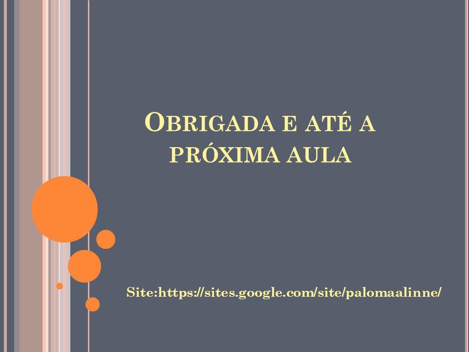 O BRIGADA E ATÉ A PRÓXIMA AULA Site:https://sites.google.com/site/palomaalinne/