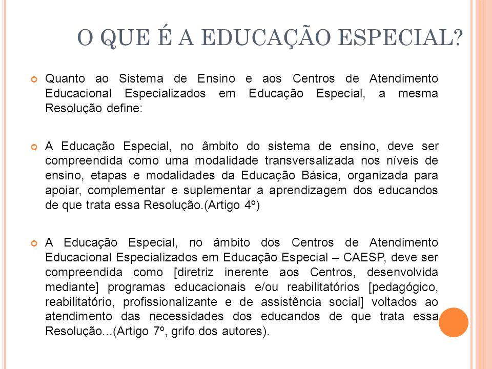O QUE É A EDUCAÇÃO ESPECIAL? Quanto ao Sistema de Ensino e aos Centros de Atendimento Educacional Especializados em Educação Especial, a mesma Resoluç