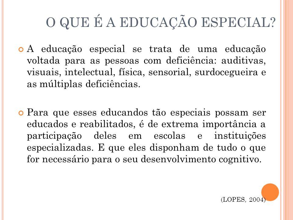 O QUE É A EDUCAÇÃO ESPECIAL? A educação especial se trata de uma educação voltada para as pessoas com deficiência: auditivas, visuais, intelectual, fí