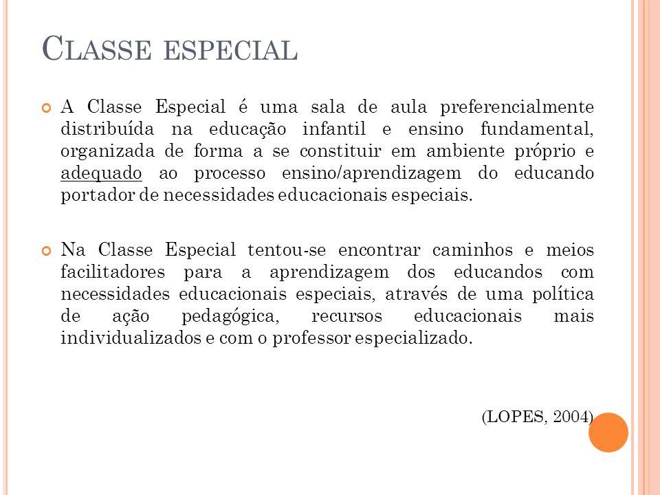 C LASSE ESPECIAL A Classe Especial é uma sala de aula preferencialmente distribuída na educação infantil e ensino fundamental, organizada de forma a s