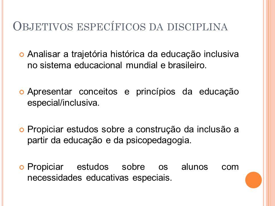 O BJETIVOS ESPECÍFICOS DA DISCIPLINA Analisar a trajetória histórica da educação inclusiva no sistema educacional mundial e brasileiro. Apresentar con