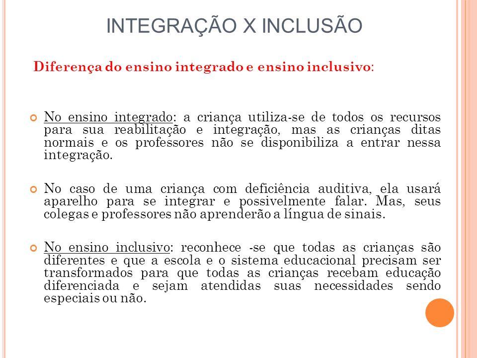 INTEGRAÇÃO X INCLUSÃO Diferença do ensino integrado e ensino inclusivo : No ensino integrado: a criança utiliza-se de todos os recursos para sua reabi