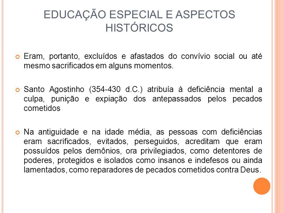 EDUCAÇÃO ESPECIAL E ASPECTOS HISTÓRICOS Eram, portanto, excluídos e afastados do convívio social ou até mesmo sacrificados em alguns momentos. Santo A