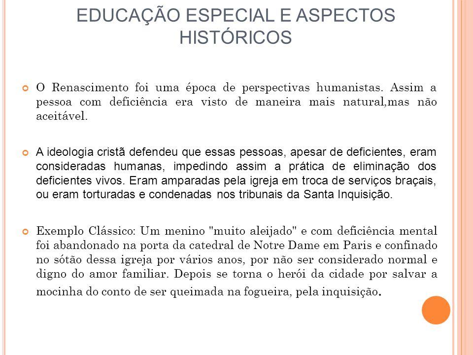 EDUCAÇÃO ESPECIAL E ASPECTOS HISTÓRICOS O Renascimento foi uma época de perspectivas humanistas. Assim a pessoa com deficiência era visto de maneira m