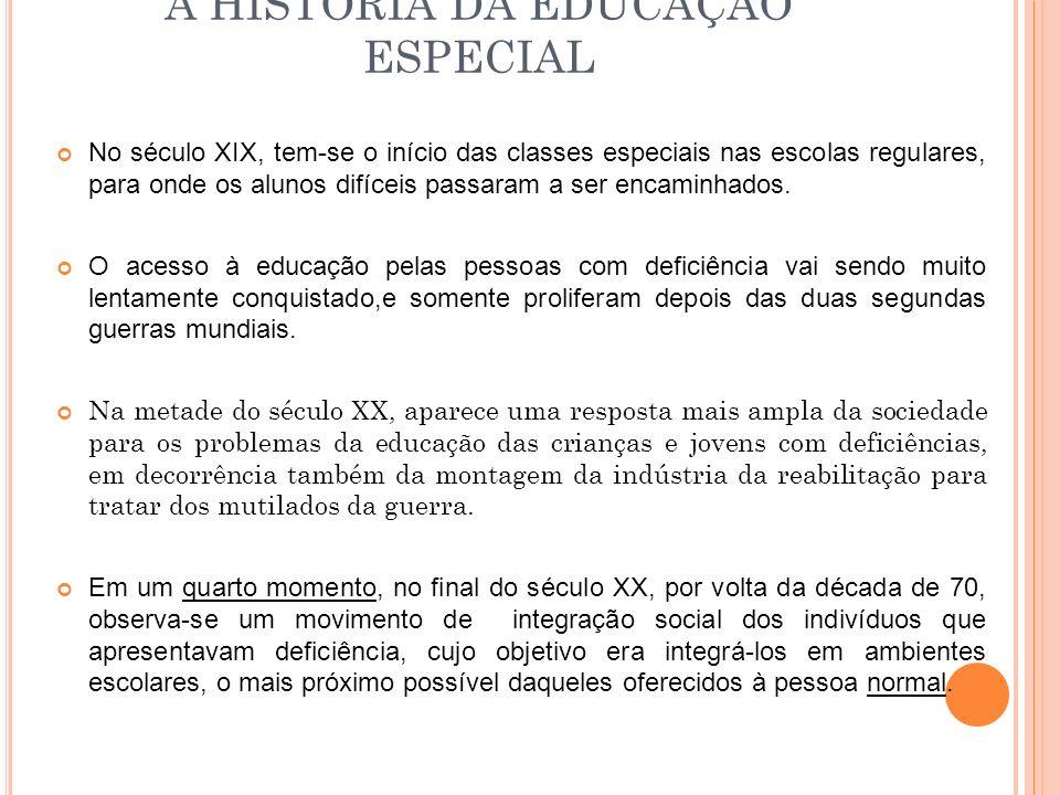 A HISTÓRIA DA EDUCAÇÃO ESPECIAL No século XIX, tem-se o início das classes especiais nas escolas regulares, para onde os alunos difíceis passaram a se