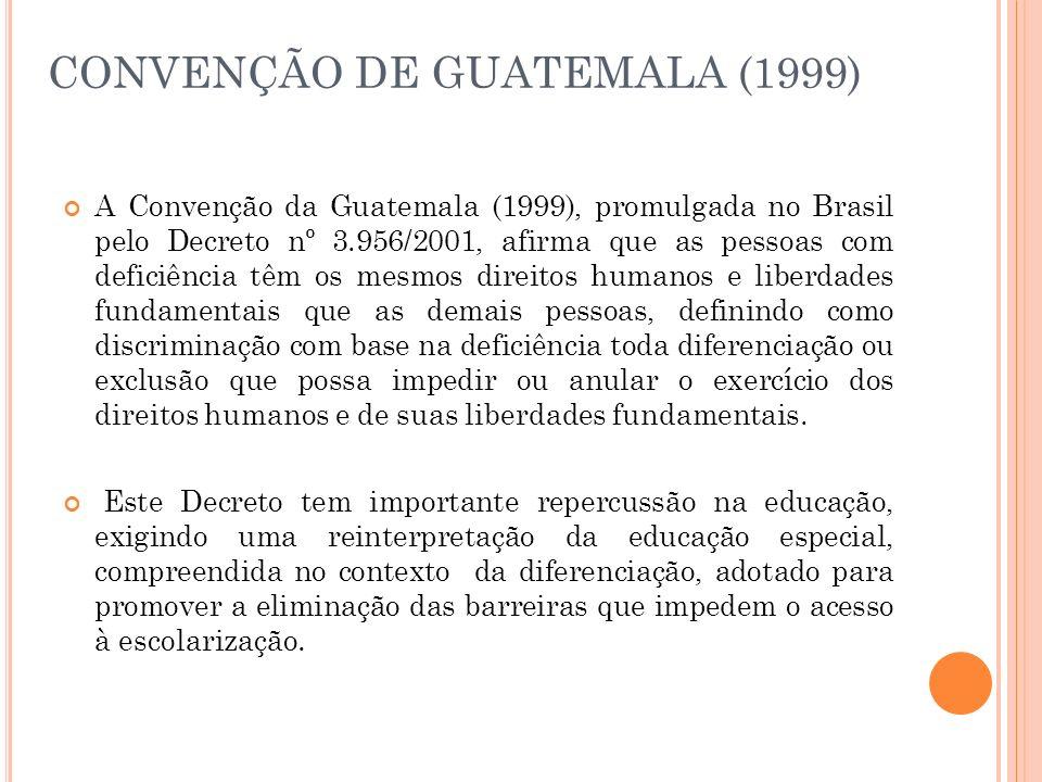 CONVENÇÃO DE GUATEMALA (1999) A Convenção da Guatemala (1999), promulgada no Brasil pelo Decreto nº 3.956/2001, afirma que as pessoas com deficiência