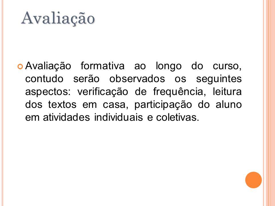 Avaliação formativa ao longo do curso, contudo serão observados os seguintes aspectos: verificação de frequência, leitura dos textos em casa, particip