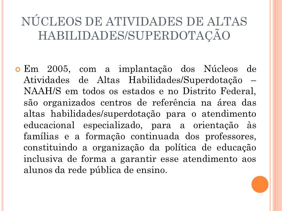 NÚCLEOS DE ATIVIDADES DE ALTAS HABILIDADES/SUPERDOTAÇÃO Em 2005, com a implantação dos Núcleos de Atividades de Altas Habilidades/Superdotação – NAAH/