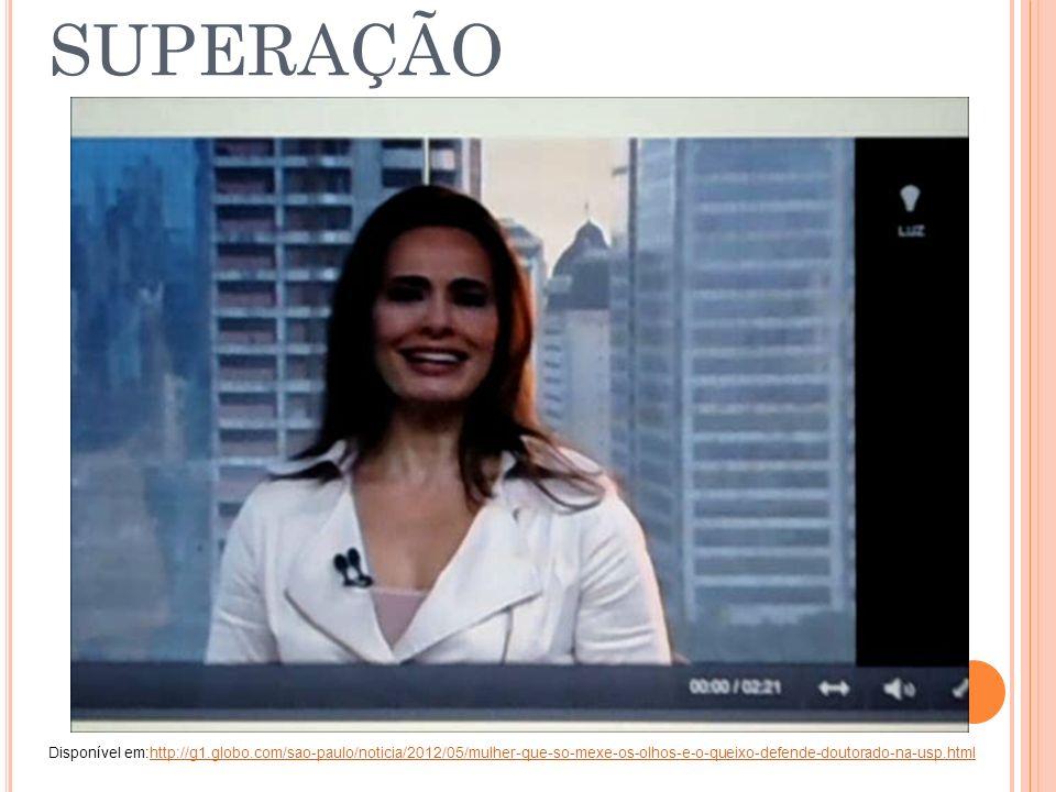SUPERAÇÃO Disponível em:http://g1.globo.com/sao-paulo/noticia/2012/05/mulher-que-so-mexe-os-olhos-e-o-queixo-defende-doutorado-na-usp.html http://g1.g