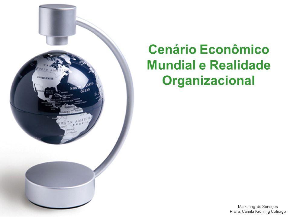 Marketing de Serviços Profa. Camila Krohling Colnago Cenário Econômico Mundial e Realidade Organizacional