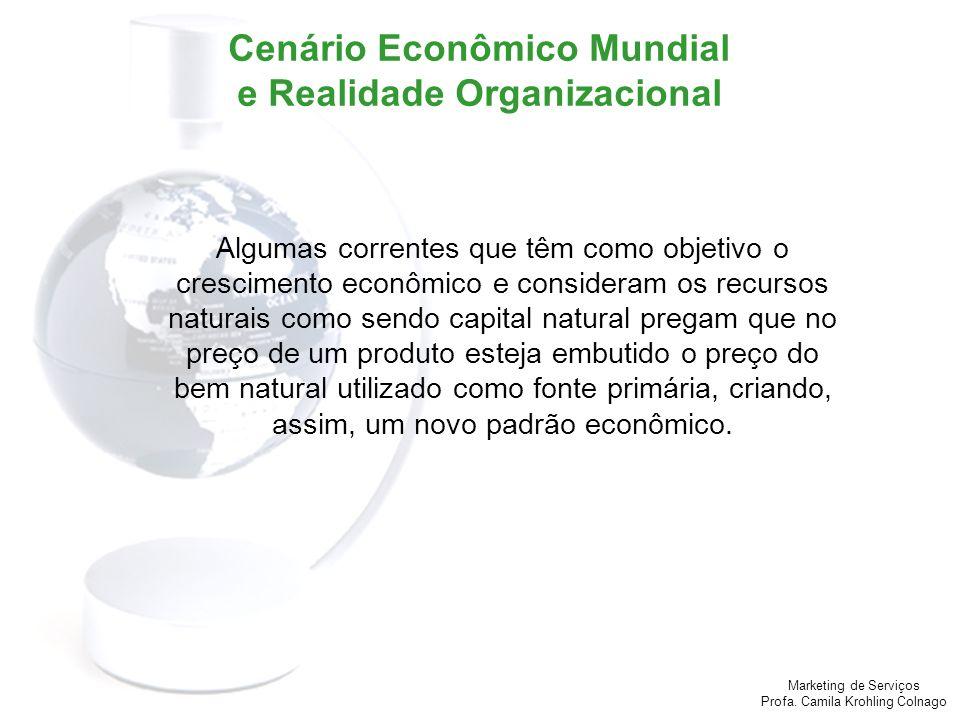 Marketing de Serviços Profa. Camila Krohling Colnago Cenário Econômico Mundial e Realidade Organizacional Algumas correntes que têm como objetivo o cr