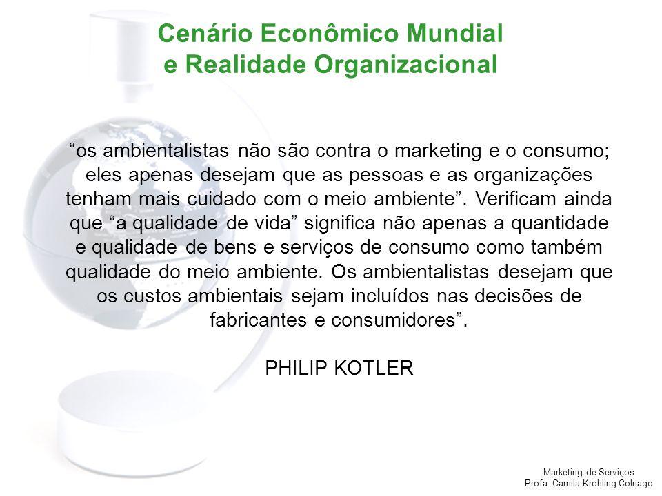 Marketing de Serviços Profa. Camila Krohling Colnago Cenário Econômico Mundial e Realidade Organizacional os ambientalistas não são contra o marketing