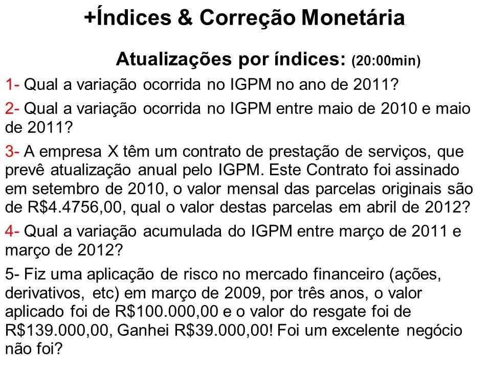 +Índices & Correção Monetária. Atualizações por índices: (20:00min) 1- Qual a variação ocorrida no IGPM no ano de 2011? 2- Qual a variação ocorrida no