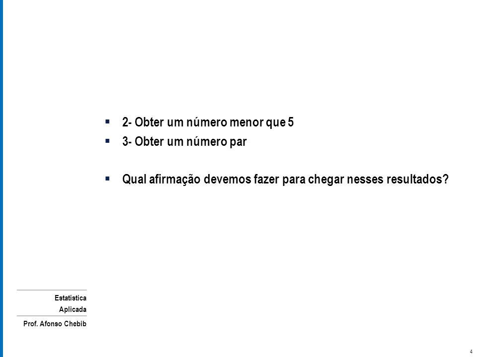 Estatística Aplicada Prof. Afonso Chebib 2- Obter um número menor que 5 3- Obter um número par Qual afirmação devemos fazer para chegar nesses resulta
