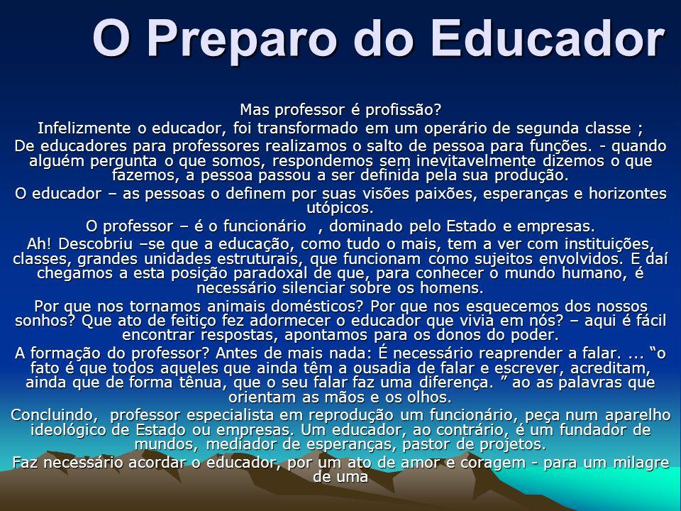 O Preparo do Educador Mas professor é profissão? Infelizmente o educador, foi transformado em um operário de segunda classe ; De educadores para profe