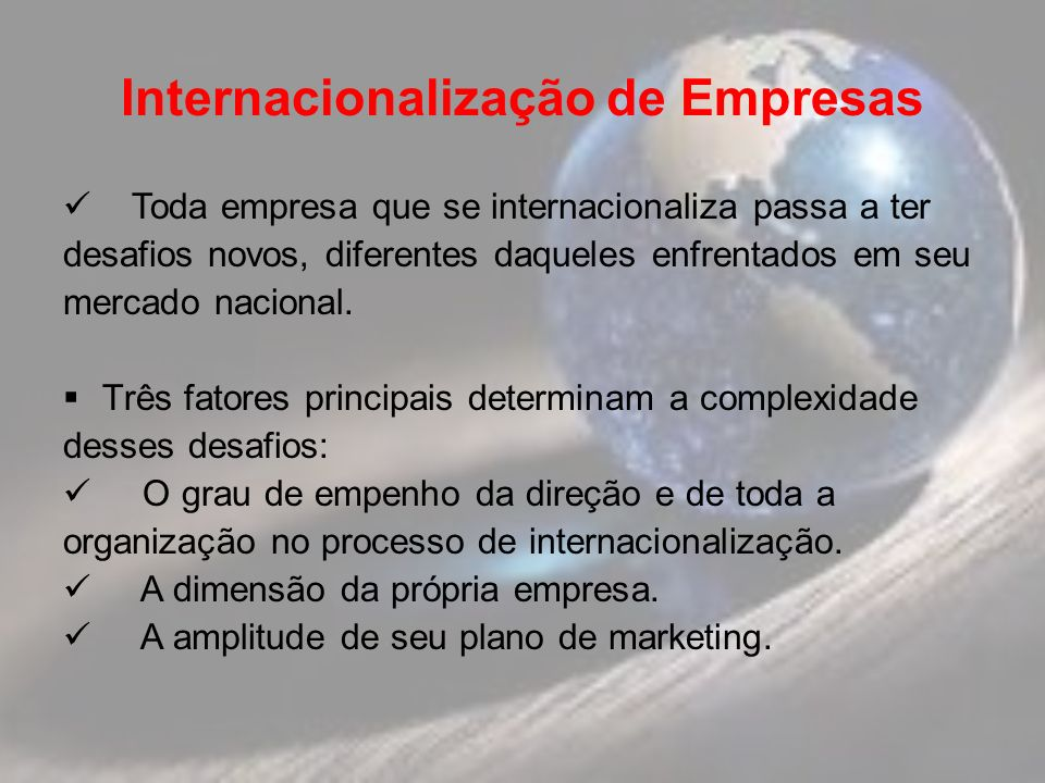 Internacionalização de Empresas Toda empresa que se internacionaliza passa a ter desafios novos, diferentes daqueles enfrentados em seu mercado nacional.