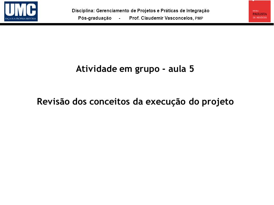 Disciplina: Gerenciamento de Projetos e Práticas de Integração Pós-graduação - Prof. Claudemir Vasconcelos, PMP Atividade em grupo - aula 5 Revisão do