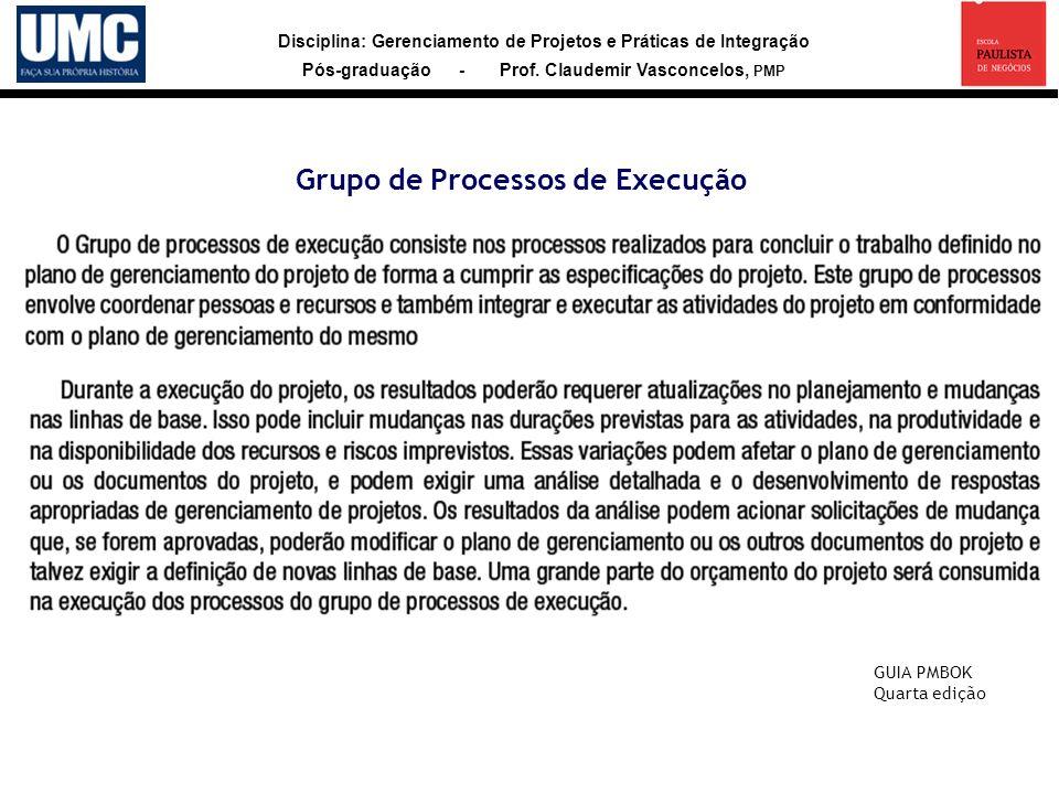 Disciplina: Gerenciamento de Projetos e Práticas de Integração Pós-graduação - Prof. Claudemir Vasconcelos, PMP Grupo de Processos de Execução GUIA PM