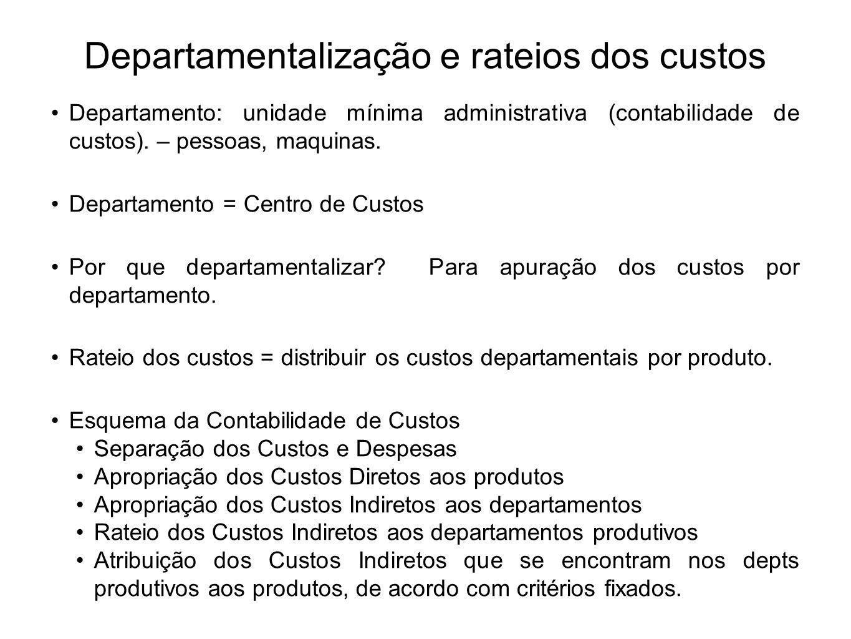 Departamentalização e rateios dos custos Departamento: unidade mínima administrativa (contabilidade de custos). – pessoas, maquinas. Departamento = Ce