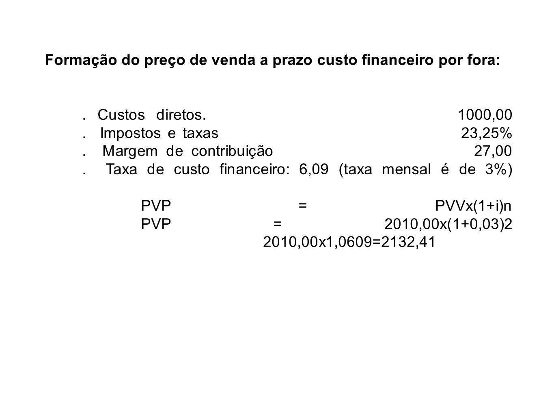 Formação do preço de venda a prazo custo financeiro por fora:. Custos diretos. 1000,00. Impostos e taxas 23,25%. Margem de contribuição 27,00. Taxa de