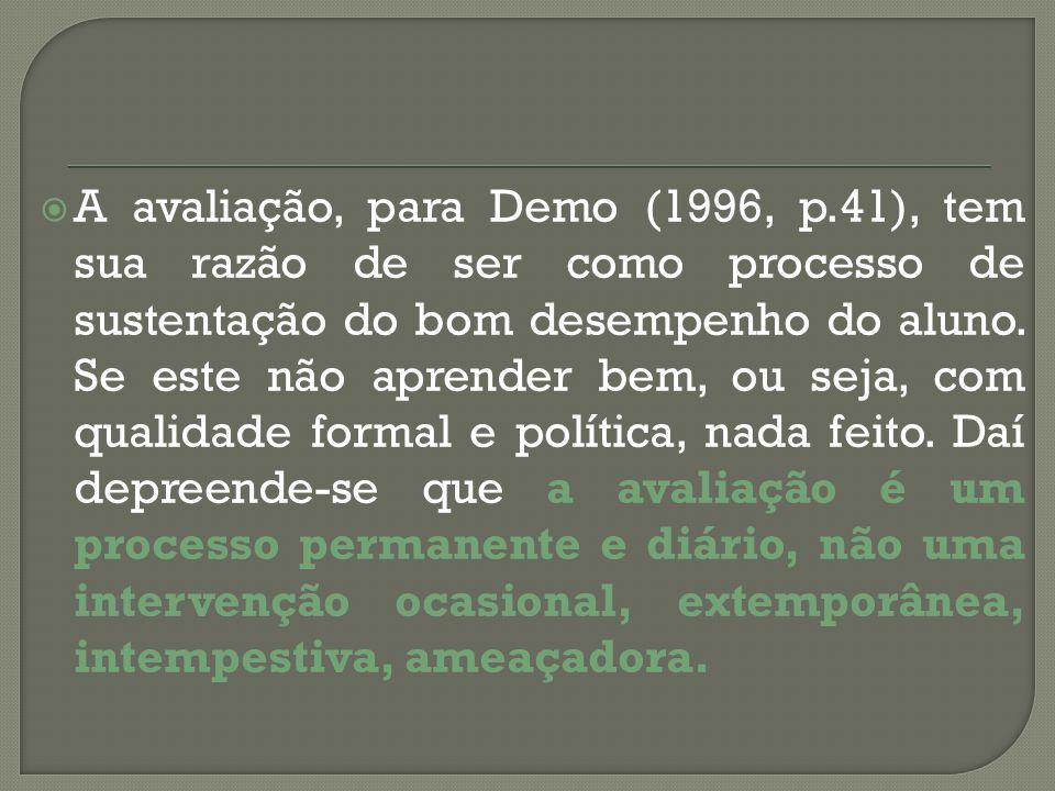 A avaliação, para Demo (1996, p.41), tem sua razão de ser como processo de sustentação do bom desempenho do aluno. Se este não aprender bem, ou seja,