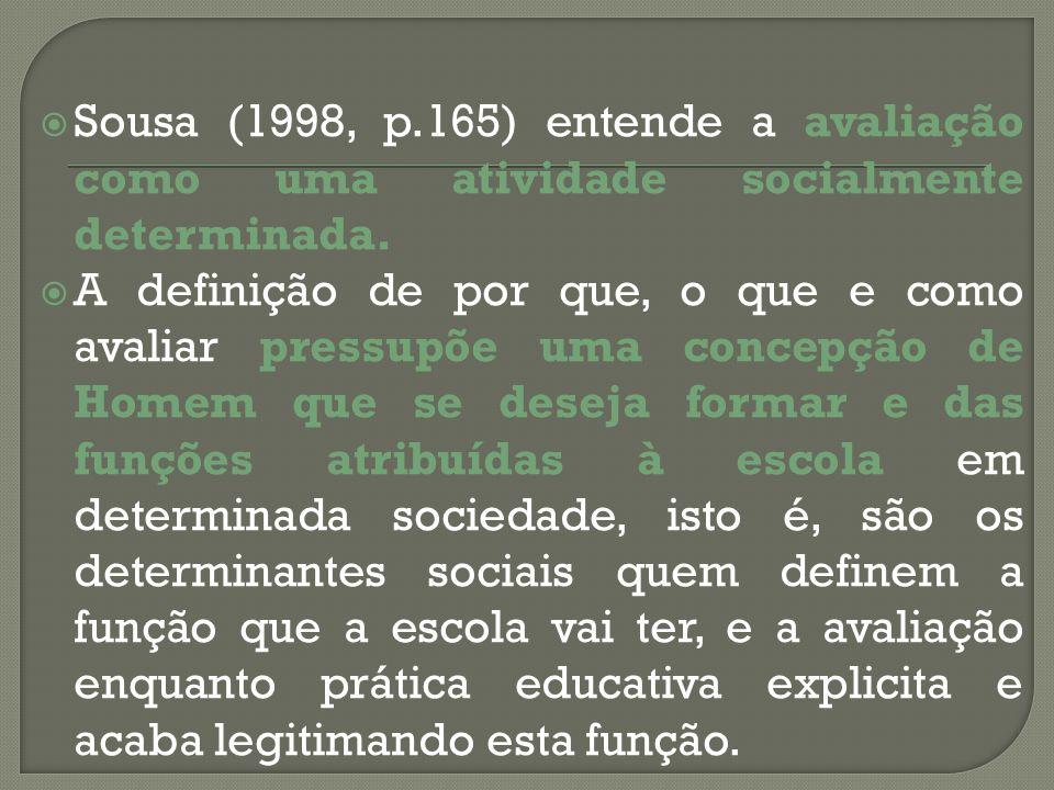 Sousa (1998, p.165) entende a avaliação como uma atividade socialmente determinada. A definição de por que, o que e como avaliar pressupõe uma concepç