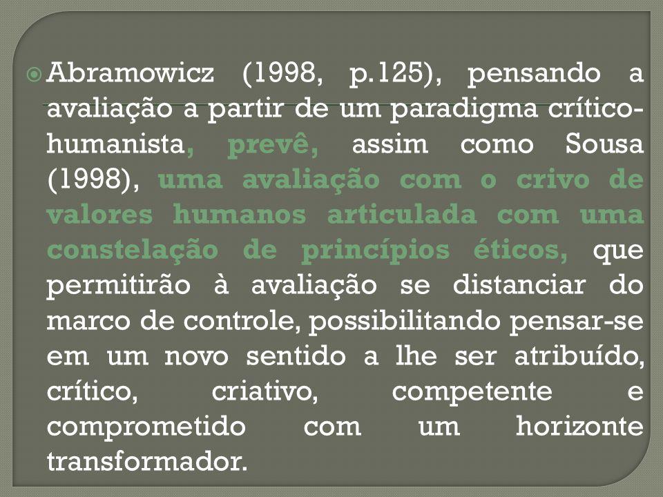 Abramowicz (1998, p.125), pensando a avaliação a partir de um paradigma crítico- humanista, prevê, assim como Sousa (1998), uma avaliação com o crivo
