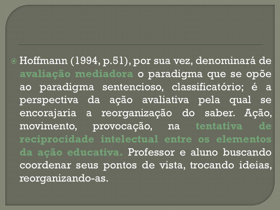Hoffmann (1994, p.51), por sua vez, denominará de avaliação mediadora o paradigma que se opõe ao paradigma sentencioso, classificatório; é a perspecti