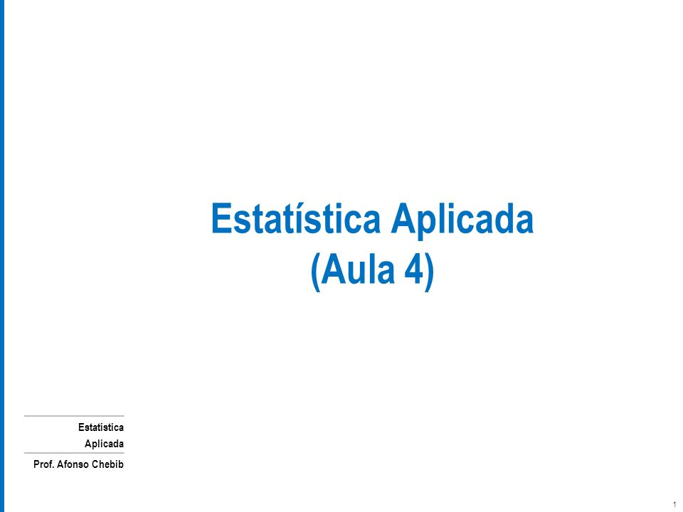 Estatística Aplicada Prof. Afonso Chebib Estatística Aplicada (Aula 4) 1