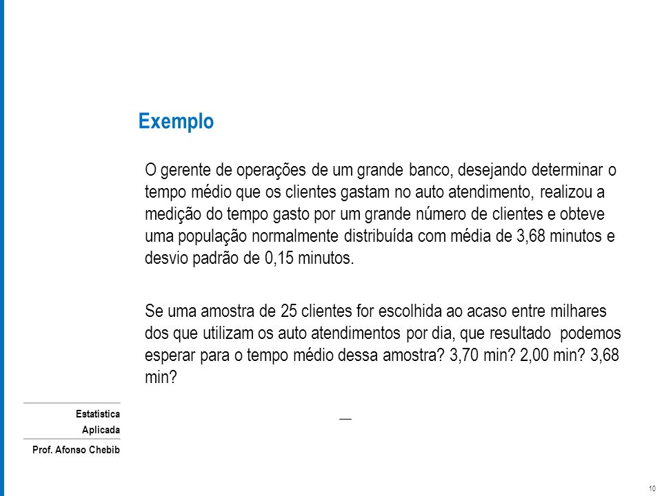 Estatística Aplicada Prof. Afonso Chebib O gerente de operações de um grande banco, desejando determinar o tempo médio que os clientes gastam no auto