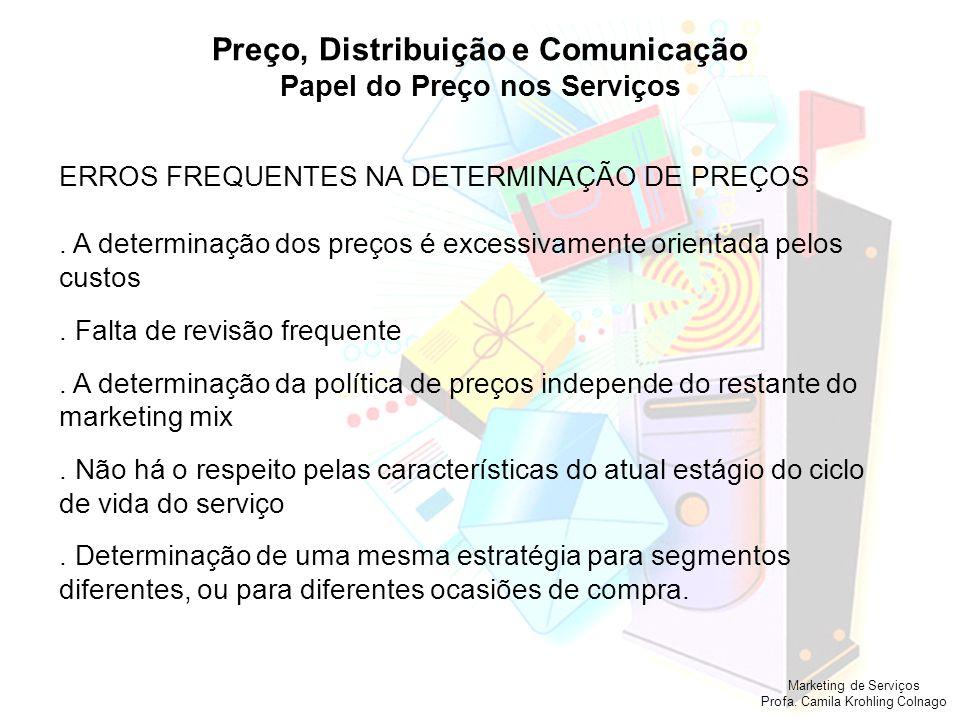 Marketing de Serviços Profa. Camila Krohling Colnago Preço, Distribuição e Comunicação Papel do Preço nos Serviços ERROS FREQUENTES NA DETERMINAÇÃO DE