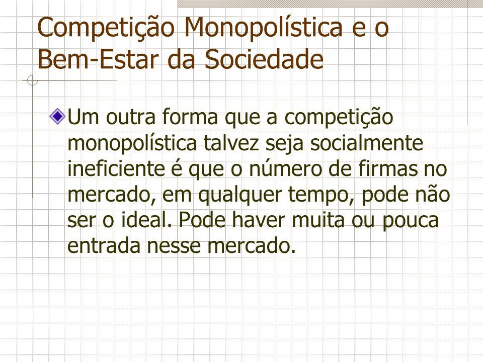 Competição Monopolística e o Bem-Estar da Sociedade Um outra forma que a competição monopolística talvez seja socialmente ineficiente é que o número d