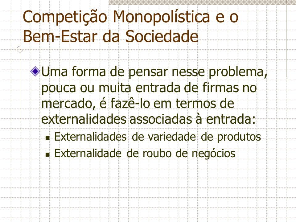 Competição Monopolística e o Bem-Estar da Sociedade Uma forma de pensar nesse problema, pouca ou muita entrada de firmas no mercado, é fazê-lo em term