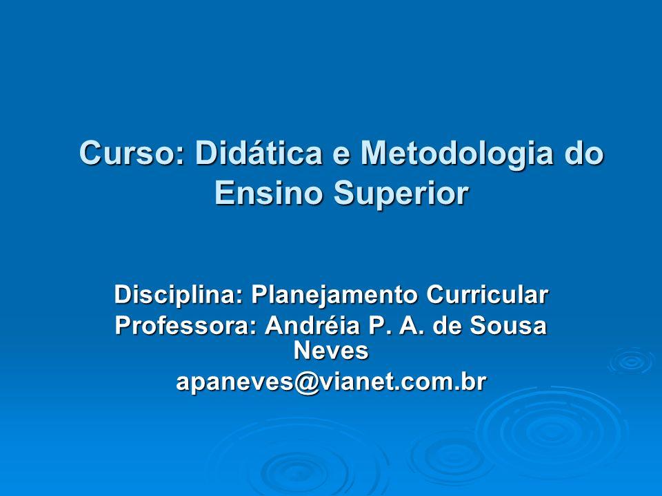Curso: Didática e Metodologia do Ensino Superior Disciplina: Planejamento Curricular Professora: Andréia P. A. de Sousa Neves apaneves@vianet.com.br