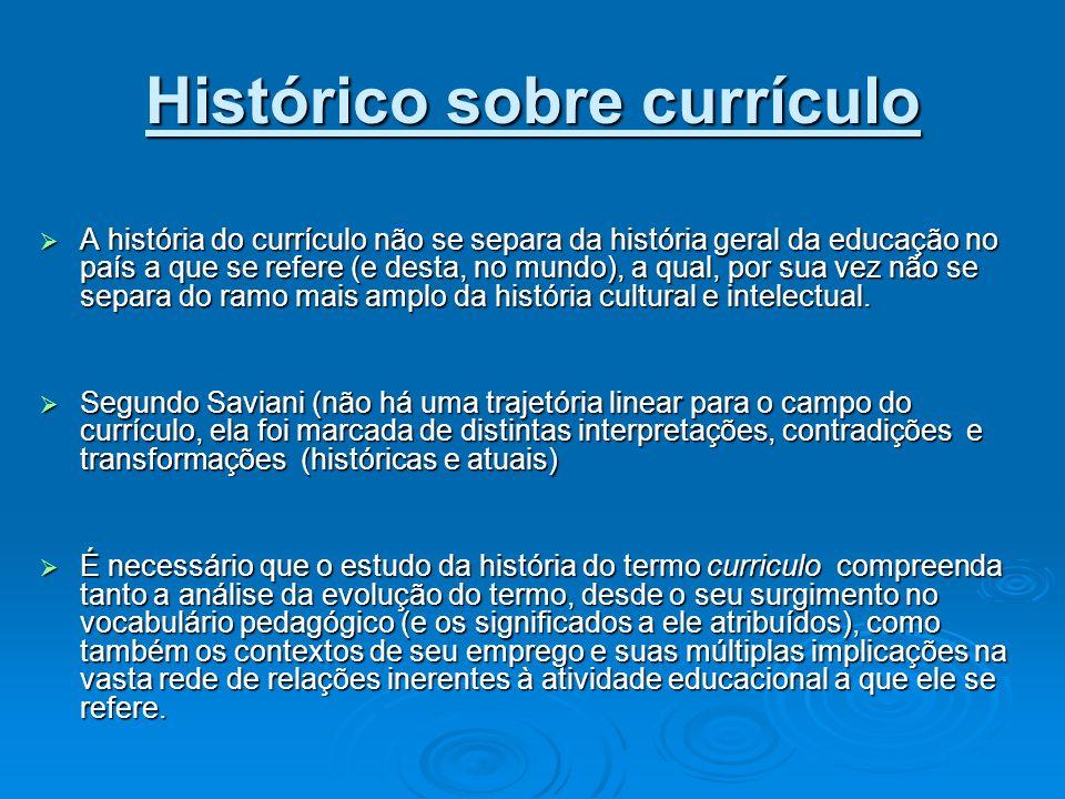 Histórico sobre currículo A história do currículo não se separa da história geral da educação no país a que se refere (e desta, no mundo), a qual, por
