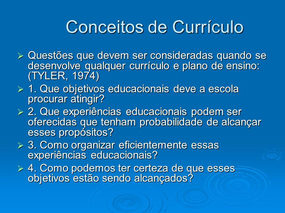 Conceitos de Currículo Conceitos de Currículo Questões que devem ser consideradas quando se desenvolve qualquer currículo e plano de ensino: (TYLER, 1