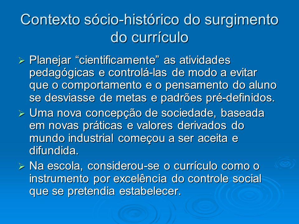 Contexto sócio-histórico do surgimento do currículo Planejar cientificamente as atividades pedagógicas e controlá-las de modo a evitar que o comportam