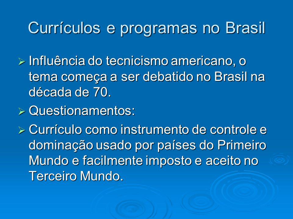Currículos e programas no Brasil Influência do tecnicismo americano, o tema começa a ser debatido no Brasil na década de 70. Influência do tecnicismo