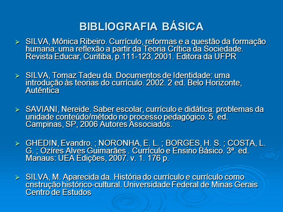 BIBLIOGRAFIA BÁSICA SILVA, Mônica Ribeiro. Currículo, reformas e a questão da formação humana: uma reflexão a partir da Teoria Crítica da Sociedade. R