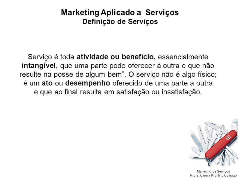 Marketing de Serviços Profa. Camila Krohling Colnago Marketing Aplicado a Serviços Definição de Serviços Serviço é toda atividade ou benefício, essenc