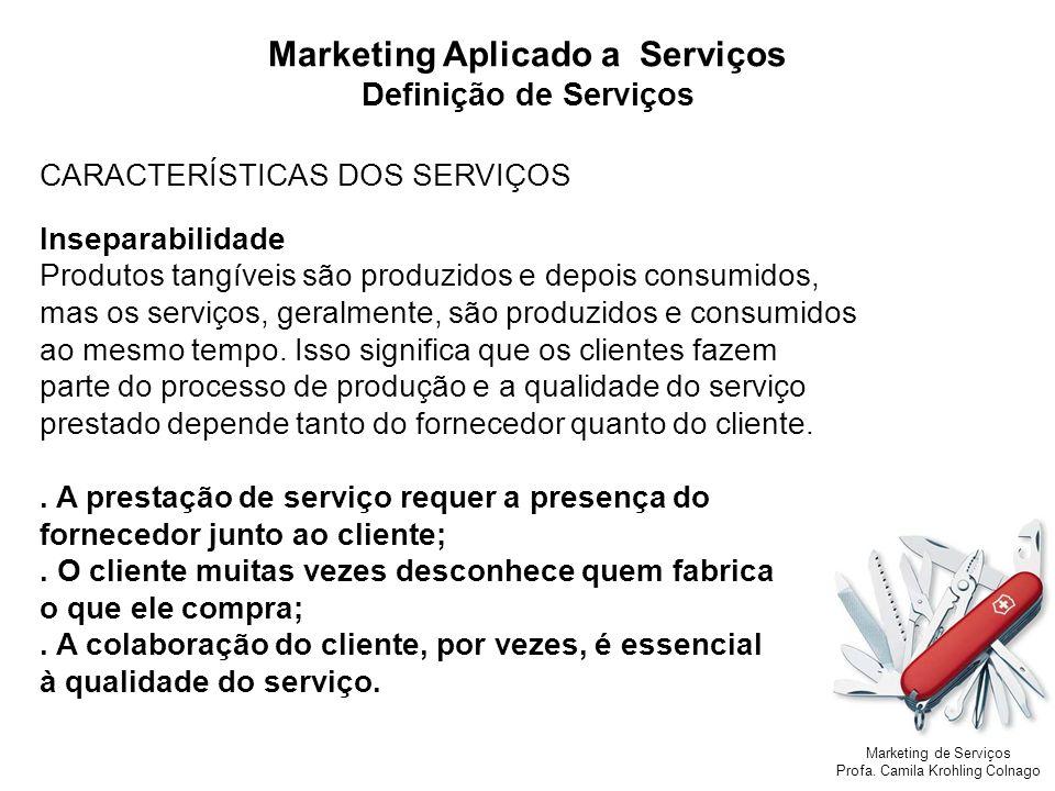 Marketing de Serviços Profa. Camila Krohling Colnago Marketing Aplicado a Serviços Definição de Serviços CARACTERÍSTICAS DOS SERVIÇOS Inseparabilidade