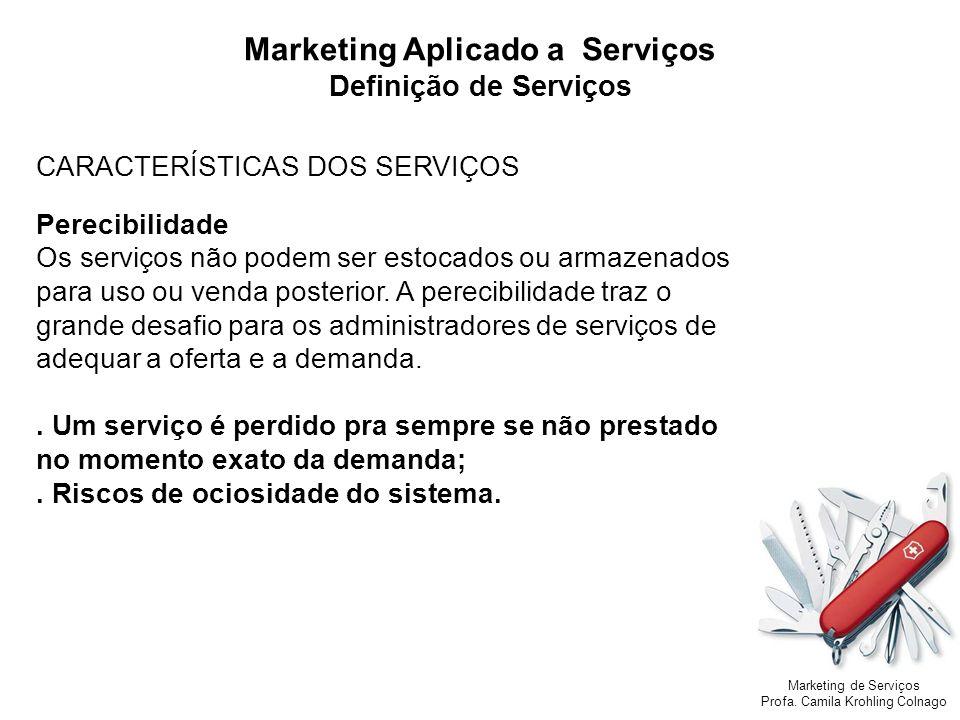 Marketing de Serviços Profa. Camila Krohling Colnago Marketing Aplicado a Serviços Definição de Serviços CARACTERÍSTICAS DOS SERVIÇOS Perecibilidade O