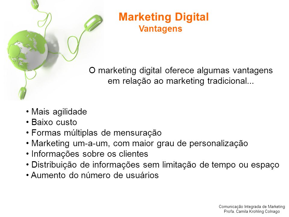 Comunicação Integrada de Marketing Profa. Camila Krohling Colnago Marketing Digital Vantagens Mais agilidade Baixo custo Formas múltiplas de mensuraçã