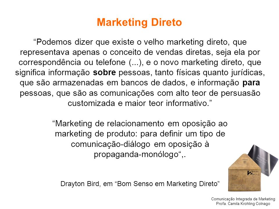 Comunicação Integrada de Marketing Profa. Camila Krohling Colnago Marketing Direto Podemos dizer que existe o velho marketing direto, que representava