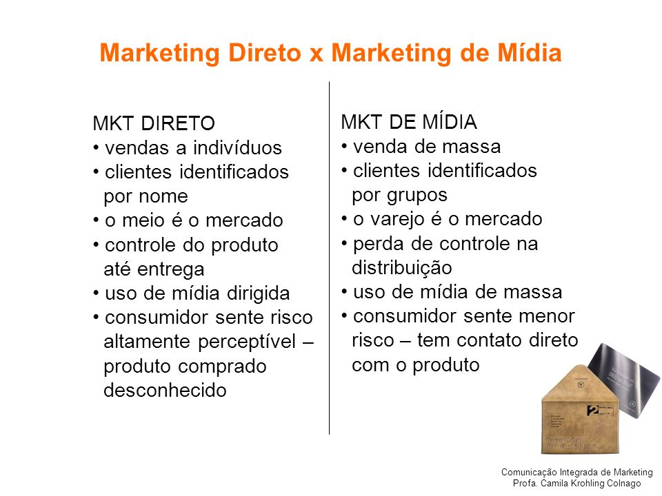 Comunicação Integrada de Marketing Profa. Camila Krohling Colnago Marketing Direto x Marketing de Mídia MKT DIRETO vendas a indivíduos clientes identi