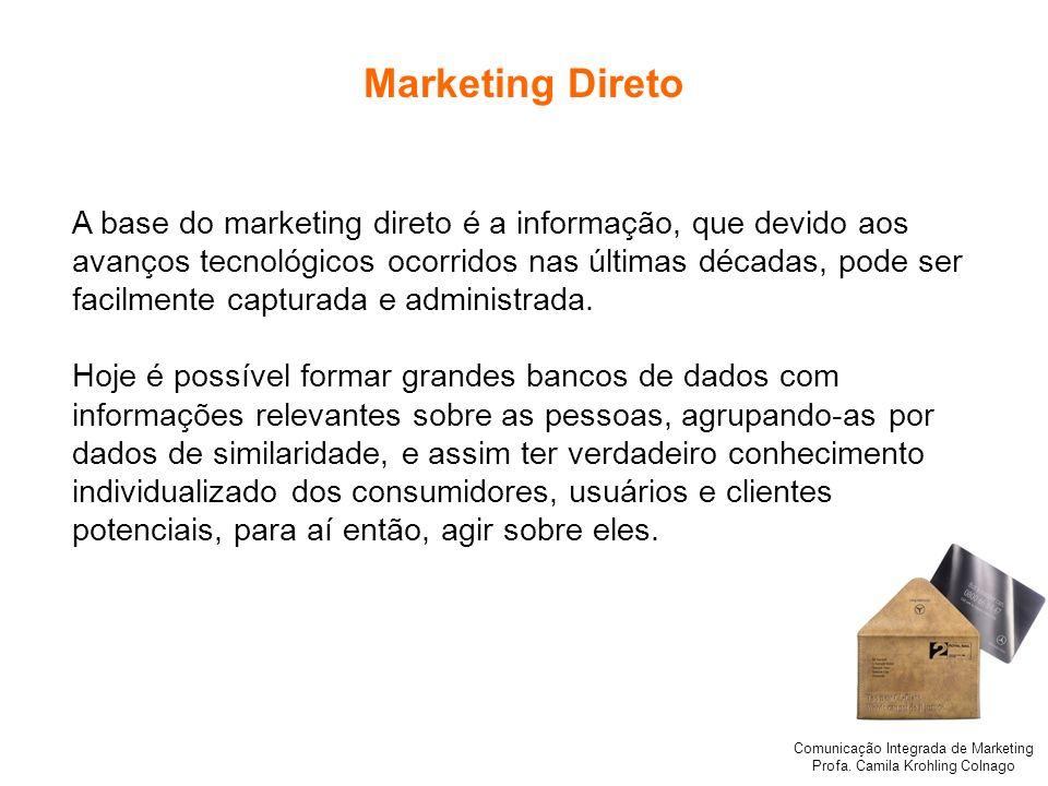 Comunicação Integrada de Marketing Profa. Camila Krohling Colnago Marketing Direto A base do marketing direto é a informação, que devido aos avanços t